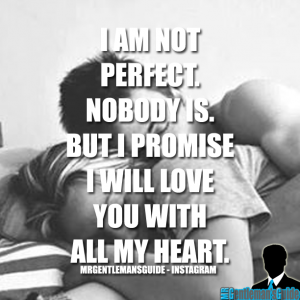 I am not perfect. Nobody is. But I promise I will love you with all my heart.