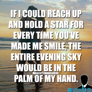 If I could reach up and hold a star for every time you've made me smile, the entire evening sky would be in the palm of my hand.