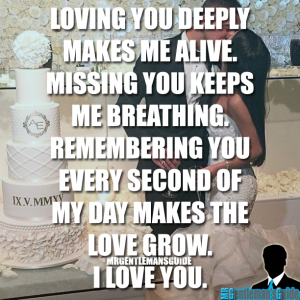 Loving you deeply makes me alive. Missing you keeps me breathing. Remembering you every second of my day makes the love grow. I love you