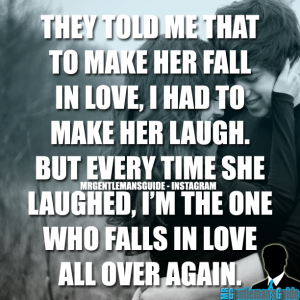 They told me that to make her fall in love, I had to make her laugh. But every time she laughed, I'm the one who falls in love all over again.