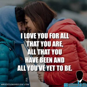 I love you for all that you are, all that you have been and all you're yet to be