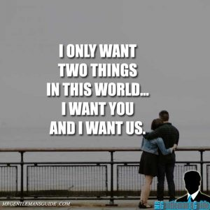 I only want two things in this world... I want you and I want us.