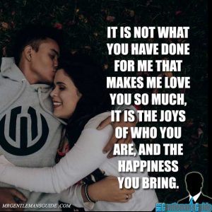 It is not what you have done for me that makes me love you so much, it is the joys of who you are, and the happiness you bring