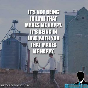 It's not being in love that makes me happy. It's being in love with you that makes me happy.
