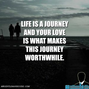 Life is a journey and your love is what makes this journey worthwhile.