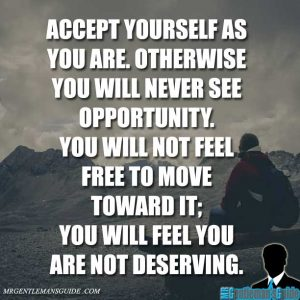 """""""Accept yourself as you are. Otherwise you will never see opportunity. You will not feel free to move toward it; you will feel you are not deserving."""""""