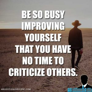 """Be so busy improving yourself that you have no time to criticize others."""