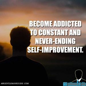 """""""Become addicted to constant and never-ending self-improvement."""""""