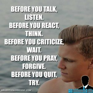 """""""Before you talk, listen. Before you react, think. Before you criticize, wait. Before you pray, forgive. Before you quit, try."""""""