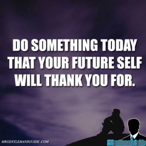 """""""Do something today that your future self will thank you for."""""""