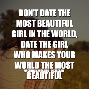 Relationship quotes - Don't date the most beautiful girl in the world, date the girl who makes your world the most beautiful.