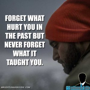 """Forget what hurt you in the past. But never forget what it taught you."""