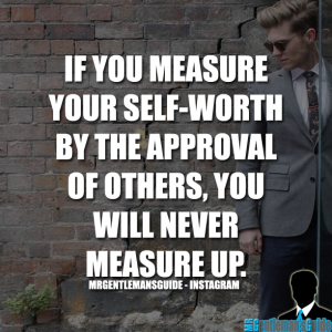 Self worth quotes - If you measure your self-worth by the approval of others, you will never measure up.
