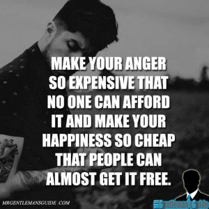 """Make your anger so expensive that no one can afford it and make your happiness so cheap that people can almost get it free."""