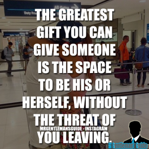 Relationship quotes - The greatest gift you can give someone is the space to be his or herself without the threat of you leaving.