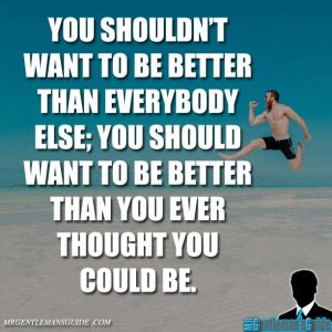 """You shouldn't want to be better than everybody else; you should want to be better than you ever thought you could be."""