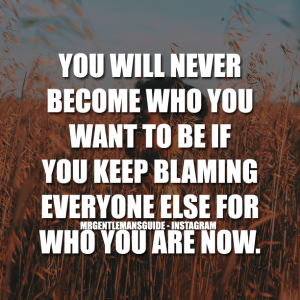 Self motivational quotes - You will never become who you want to be if you keep blaming everyone else for who you are now