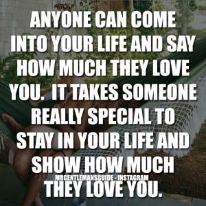 Anyone can come into your life and say how much they love you. It takes someone really special to stay in your life and show how much they love you.