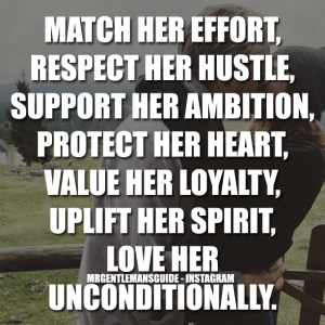 Match her effort, respect her hustle, support her ambition, protect her heart, value her loyalty, uplift her spirit, love her unconditionally.