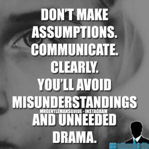 Don't make assumptions. Communicate. Clearly. You'll avoid misunderstandings and unneeded drama.