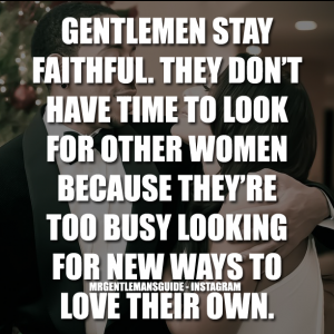 Gentlemen stay faithful. They don't have time to look for other women because they're too busy looking for new ways to love their own.
