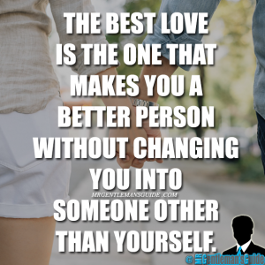 The best love is the one that makes you a better person without changing you into someone other than yourself.