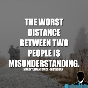 The worst distance between two people is misunderstanding.
