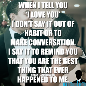 """When I tell you """"I love you"""" I don't say it out of habit or to make conversation, I say it to remind you that you are the best thing that ever happened to me."""