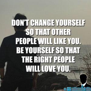 Don't change yourself so that other people will like you. Be yourself so that the right people will love you.